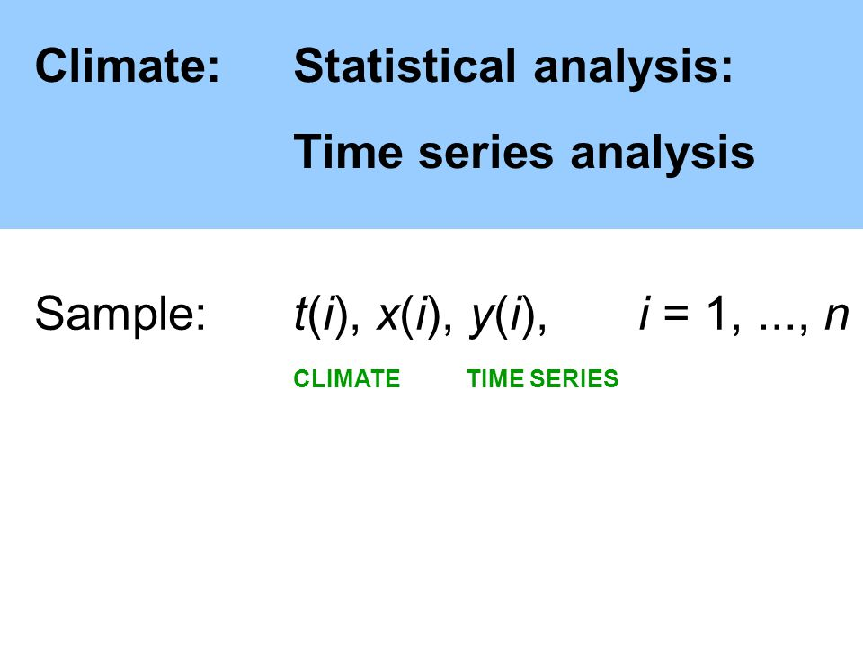 Climate:Statistical analysis: Time series analysis Sample: t(i), x(i), y(i),i = 1,..., n CLIMATE TIME SERIES