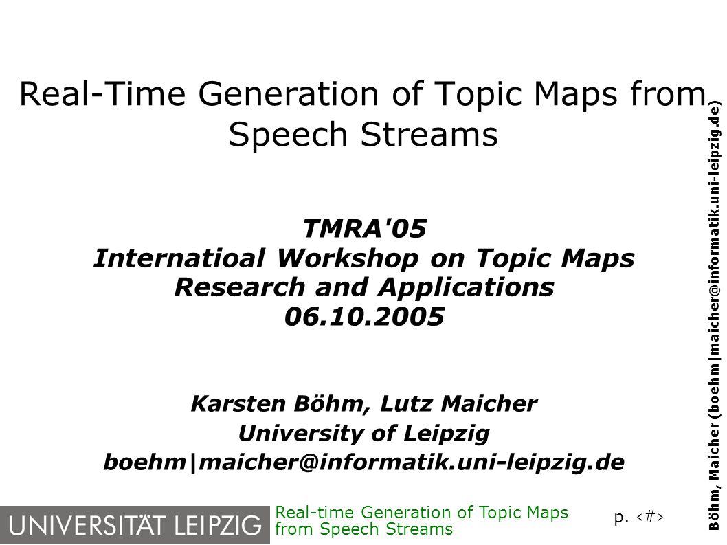 p. 1 Böhm, Maicher (boehm|maicher@informatik.uni-leipzig.de) Real-time Generation of Topic Maps from Speech Streams Real-Time Generation of Topic Maps
