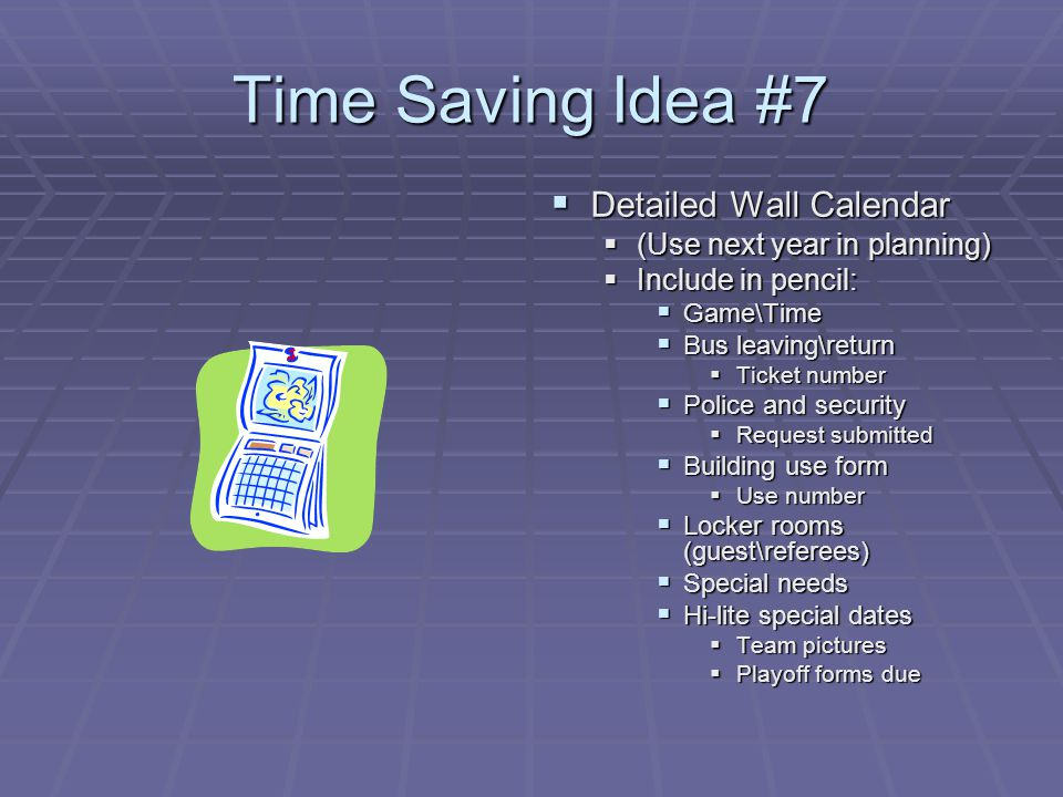 Time Saving Idea #7 Detailed Wall Calendar Detailed Wall Calendar (Use next year in planning) Include in pencil: Game\Time Bus leaving\return Ticket number Police and security Request submitted Building use form Use number Locker rooms (guest\referees) Special needs Hi-lite special dates Team pictures Playoff forms due