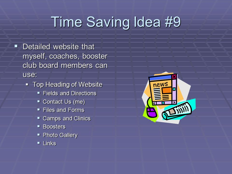 Time Saving Idea #9 Detailed website that myself, coaches, booster club board members can use: Detailed website that myself, coaches, booster club board members can use: Top Heading of Website Top Heading of Website Fields and Directions Fields and Directions Contact Us (me) Contact Us (me) Files and Forms Files and Forms Camps and Clinics Camps and Clinics Boosters Boosters Photo Gallery Photo Gallery Links Links