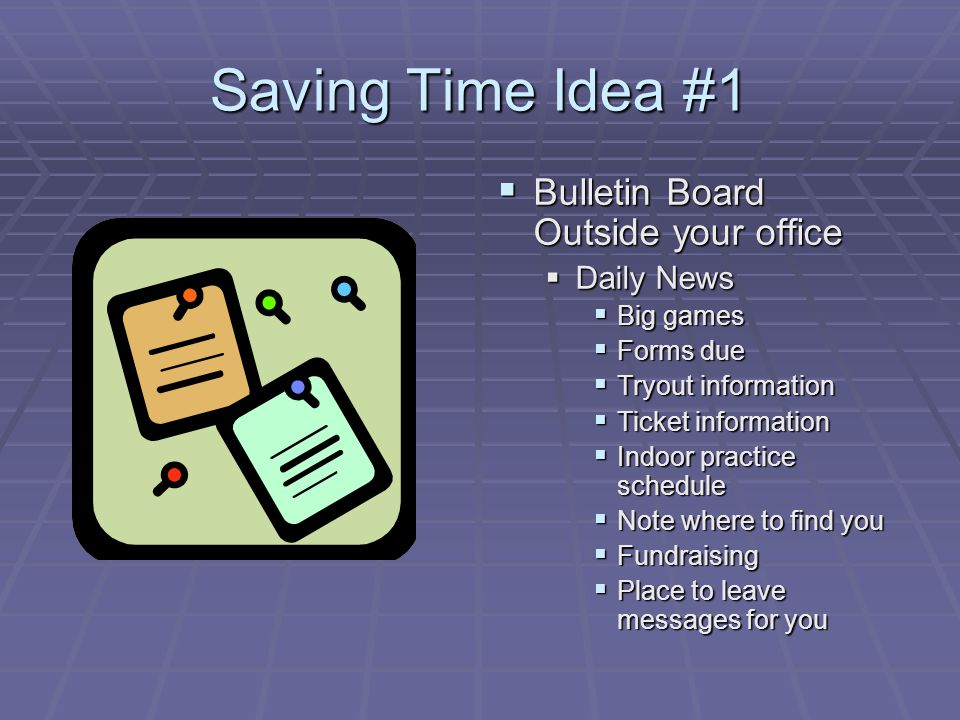 Saving Time Idea #1 Bulletin Board Outside your office Bulletin Board Outside your office Daily News Big games Forms due Tryout information Ticket information Indoor practice schedule Note where to find you Fundraising Place to leave messages for you