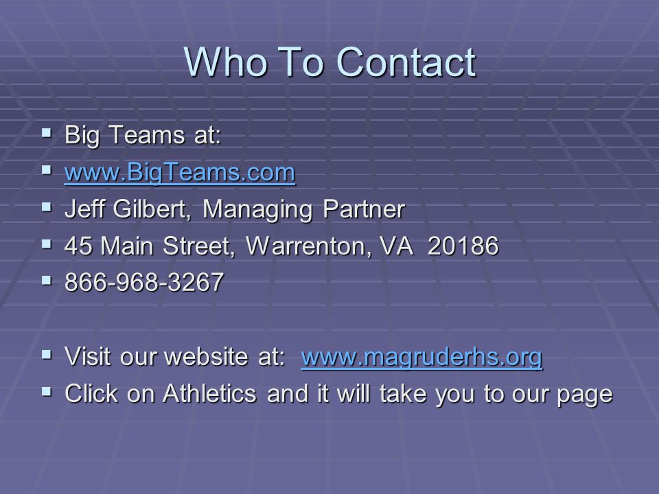 Who To Contact Big Teams at: Big Teams at: www.BigTeams.com www.BigTeams.com www.BigTeams.com Jeff Gilbert, Managing Partner Jeff Gilbert, Managing Partner 45 Main Street, Warrenton, VA 20186 45 Main Street, Warrenton, VA 20186 866-968-3267 866-968-3267 Visit our website at: www.magruderhs.org Visit our website at: www.magruderhs.orgwww.magruderhs.org Click on Athletics and it will take you to our page Click on Athletics and it will take you to our page