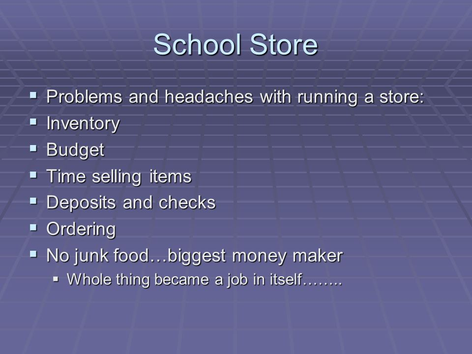 School Store Problems and headaches with running a store: Problems and headaches with running a store: Inventory Inventory Budget Budget Time selling items Time selling items Deposits and checks Deposits and checks Ordering Ordering No junk food…biggest money maker No junk food…biggest money maker Whole thing became a job in itself……..