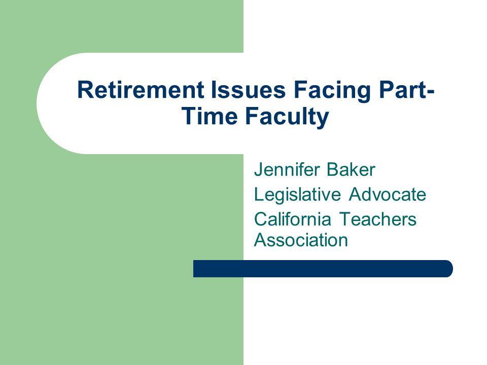 Retirement Issues Facing Part- Time Faculty Jennifer Baker Legislative Advocate California Teachers Association