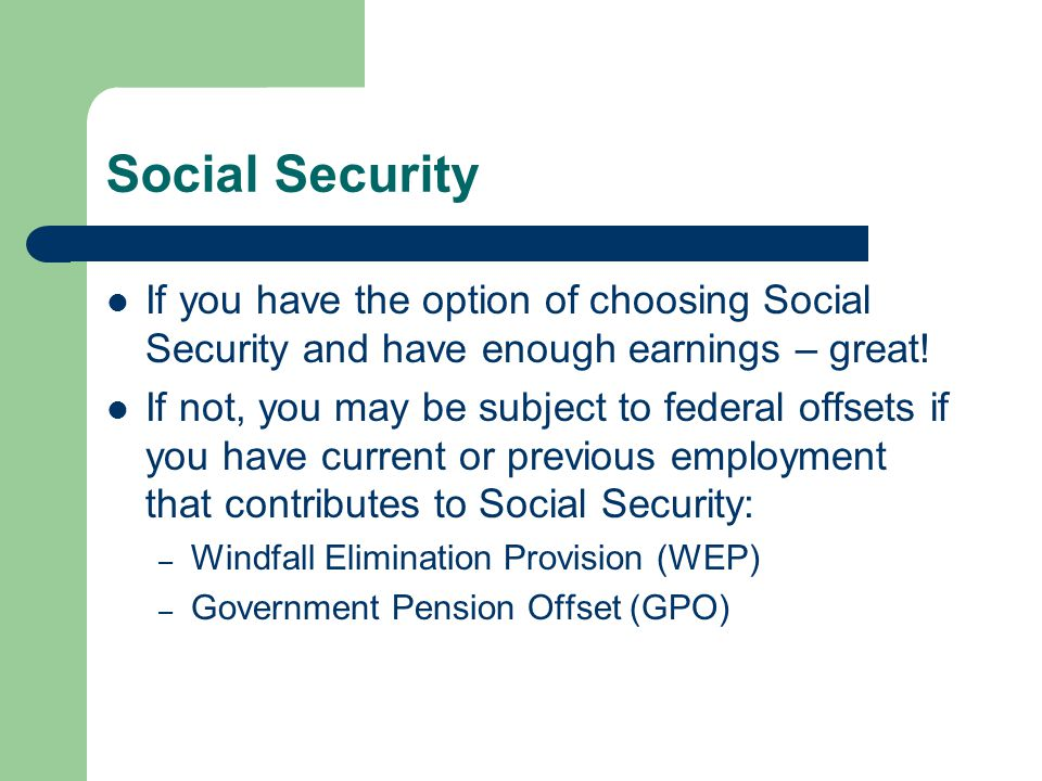 Social Security If you have the option of choosing Social Security and have enough earnings – great.