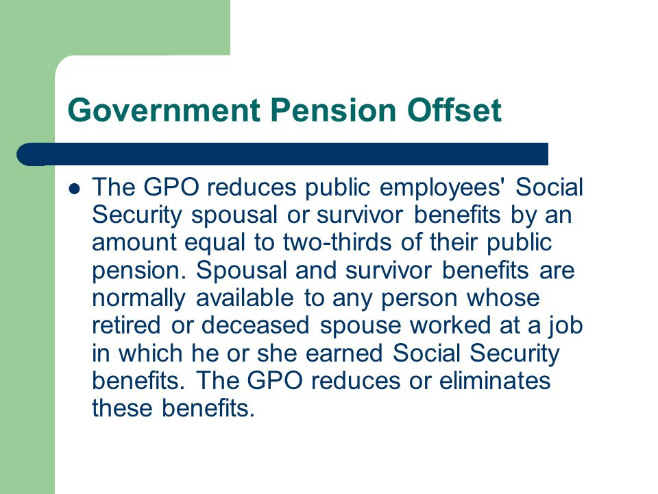 Government Pension Offset The GPO reduces public employees Social Security spousal or survivor benefits by an amount equal to two-thirds of their public pension.