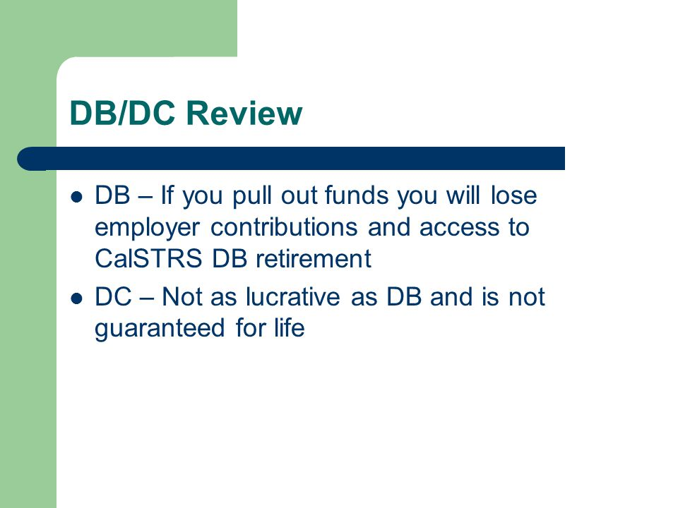 DB/DC Review DB – If you pull out funds you will lose employer contributions and access to CalSTRS DB retirement DC – Not as lucrative as DB and is not guaranteed for life