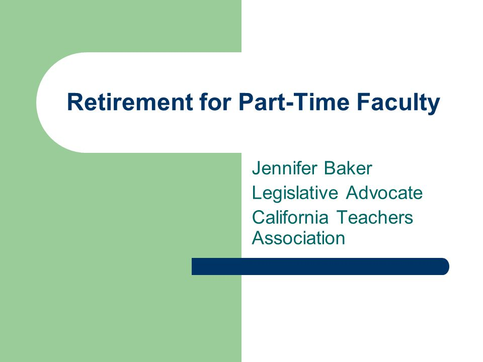 Retirement for Part-Time Faculty Jennifer Baker Legislative Advocate California Teachers Association