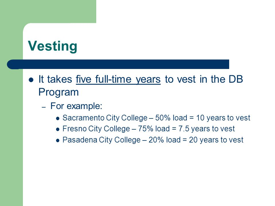 Vesting It takes five full-time years to vest in the DB Program – For example: Sacramento City College – 50% load = 10 years to vest Fresno City College – 75% load = 7.5 years to vest Pasadena City College – 20% load = 20 years to vest