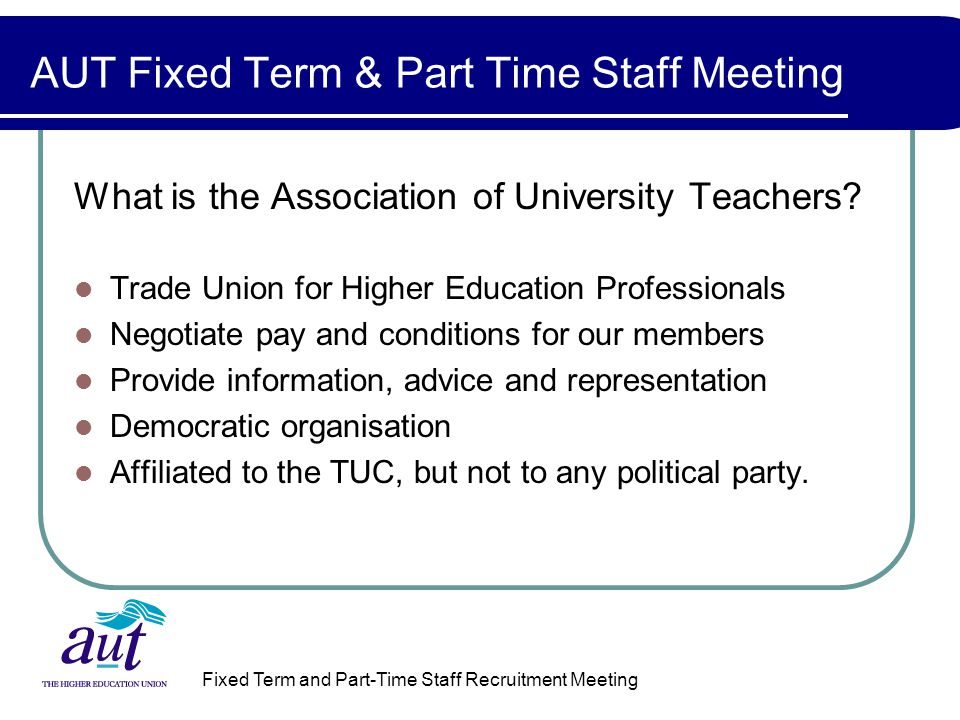 Fixed Term and Part-Time Staff Recruitment Meeting AUT Fixed Term & Part Time Staff Meeting What is the Association of University Teachers.