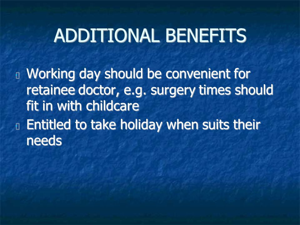 ADDITIONAL BENEFITS Working day should be convenient for retainee doctor, e.g. surgery times should fit in with childcare Working day should be conven