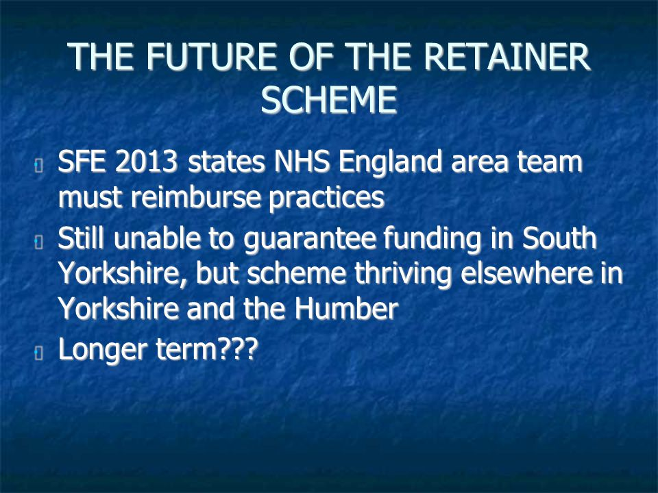 THE FUTURE OF THE RETAINER SCHEME SFE 2013 states NHS England area team must reimburse practices SFE 2013 states NHS England area team must reimburse practices Still unable to guarantee funding in South Yorkshire, but scheme thriving elsewhere in Yorkshire and the Humber Still unable to guarantee funding in South Yorkshire, but scheme thriving elsewhere in Yorkshire and the Humber Longer term .