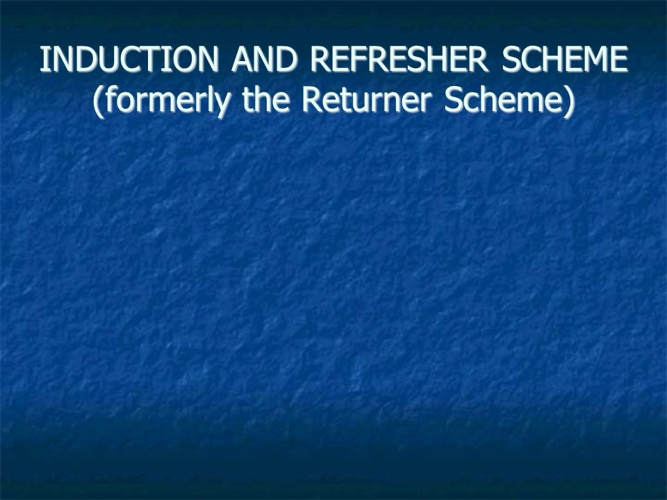 INDUCTION AND REFRESHER SCHEME (formerly the Returner Scheme)