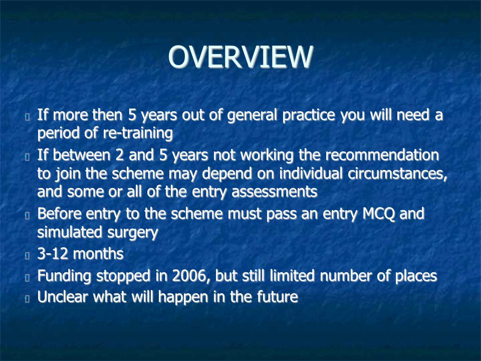 OVERVIEW If more then 5 years out of general practice you will need a period of re-training If more then 5 years out of general practice you will need a period of re-training If between 2 and 5 years not working the recommendation to join the scheme may depend on individual circumstances, and some or all of the entry assessments If between 2 and 5 years not working the recommendation to join the scheme may depend on individual circumstances, and some or all of the entry assessments Before entry to the scheme must pass an entry MCQ and simulated surgery Before entry to the scheme must pass an entry MCQ and simulated surgery 3-12 months 3-12 months Funding stopped in 2006, but still limited number of places Funding stopped in 2006, but still limited number of places Unclear what will happen in the future Unclear what will happen in the future