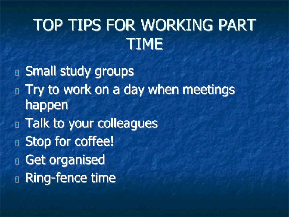 TOP TIPS FOR WORKING PART TIME Small study groups Small study groups Try to work on a day when meetings happen Try to work on a day when meetings happen Talk to your colleagues Talk to your colleagues Stop for coffee.