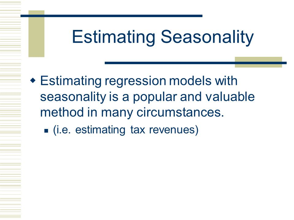 Estimating Seasonality Like all dummy variable models, at least one Season (Category) must be excluded from the estimation and the intercept represent