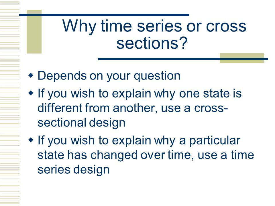 Time Series vs. Cross Sectional Designs It is usually contrasted to cross-sectional designs where the data is organized across a number of similar uni