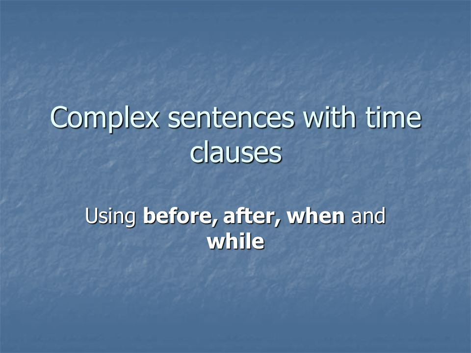 Complex sentences with time clauses Using before, after, when and while
