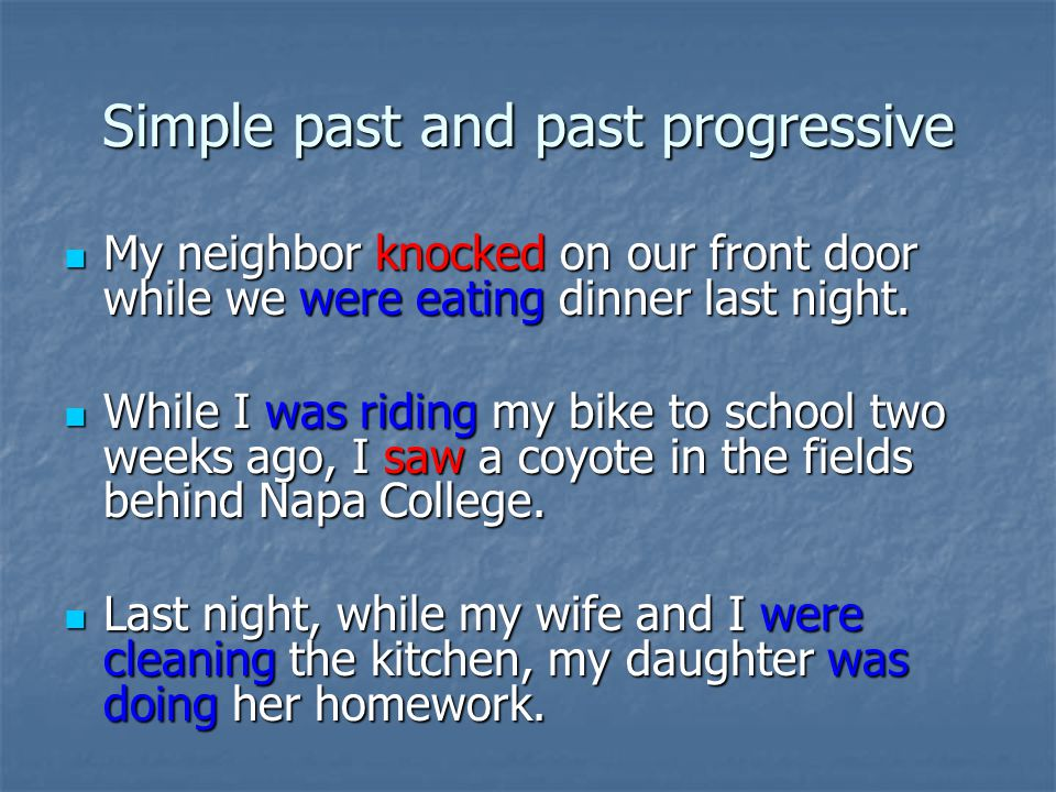 Simple past and past progressive My neighbor knocked on our front door while we were eating dinner last night.