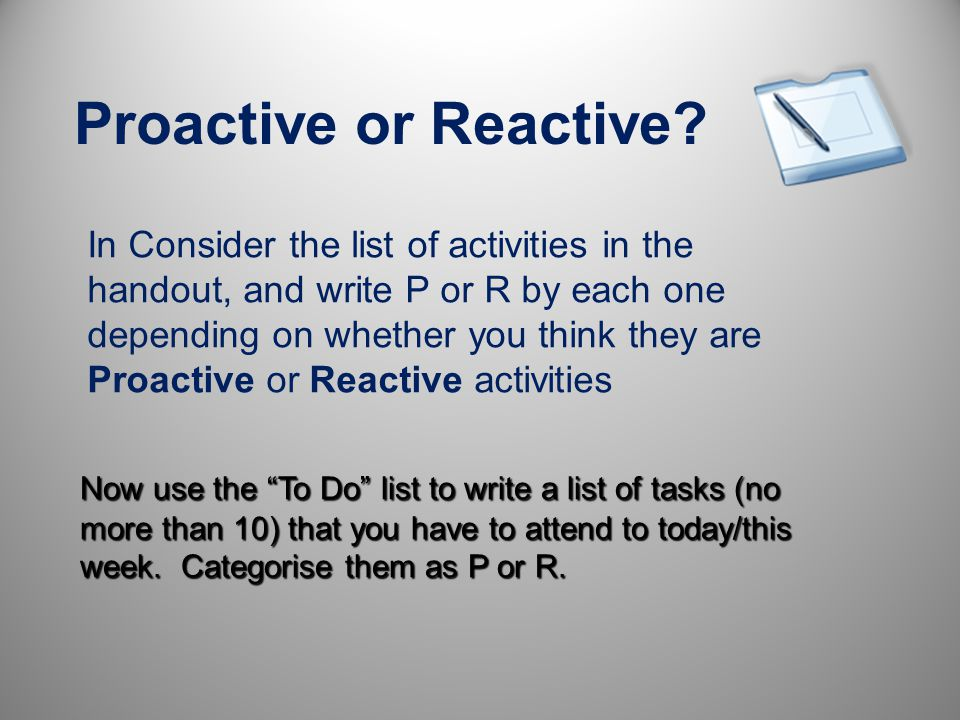 Organising Tasks Reactive Tasks Proactive Tasks Just keep things moving along. Dont add value Achieve goals and add value