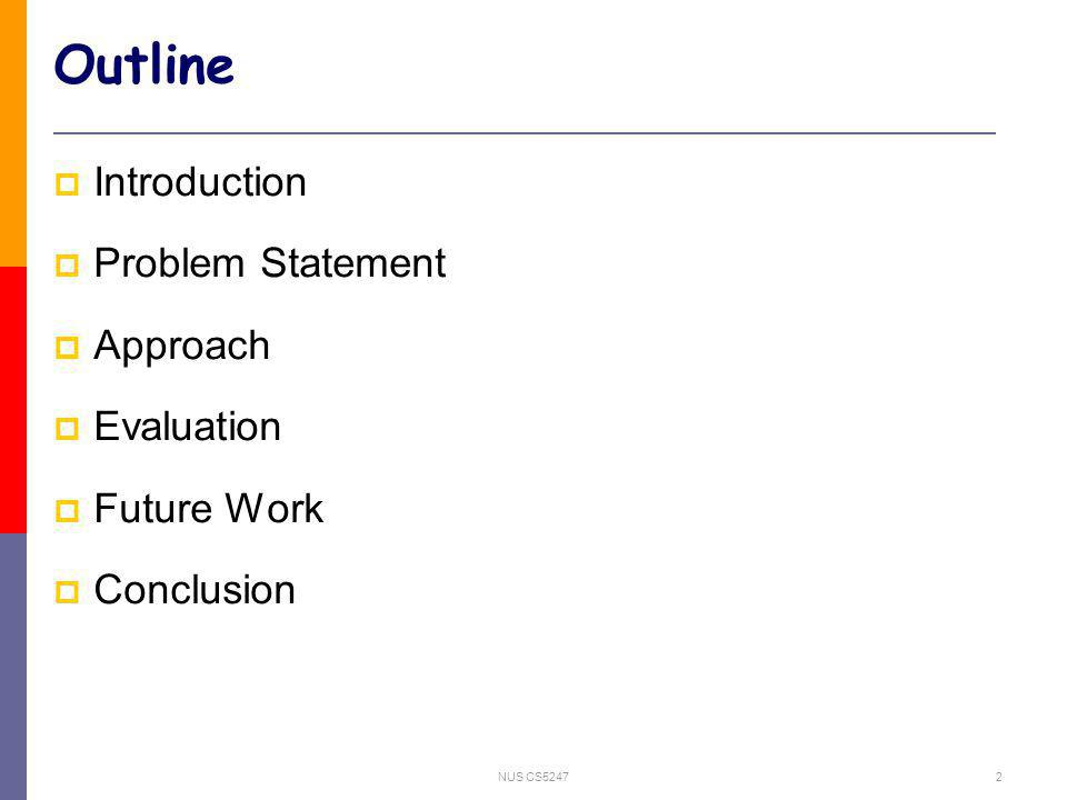 NUS CS52472 Outline Introduction Problem Statement Approach Evaluation Future Work Conclusion