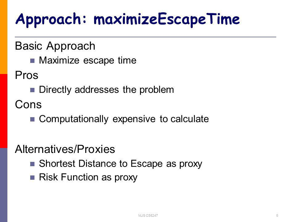NUS CS52476 Approach: maximizeEscapeTime Basic Approach Maximize escape time Pros Directly addresses the problem Cons Computationally expensive to calculate Alternatives/Proxies Shortest Distance to Escape as proxy Risk Function as proxy