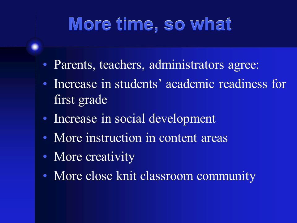 More time, so what Parents, teachers, administrators agree: Increase in students academic readiness for first grade Increase in social development More instruction in content areas More creativity More close knit classroom community
