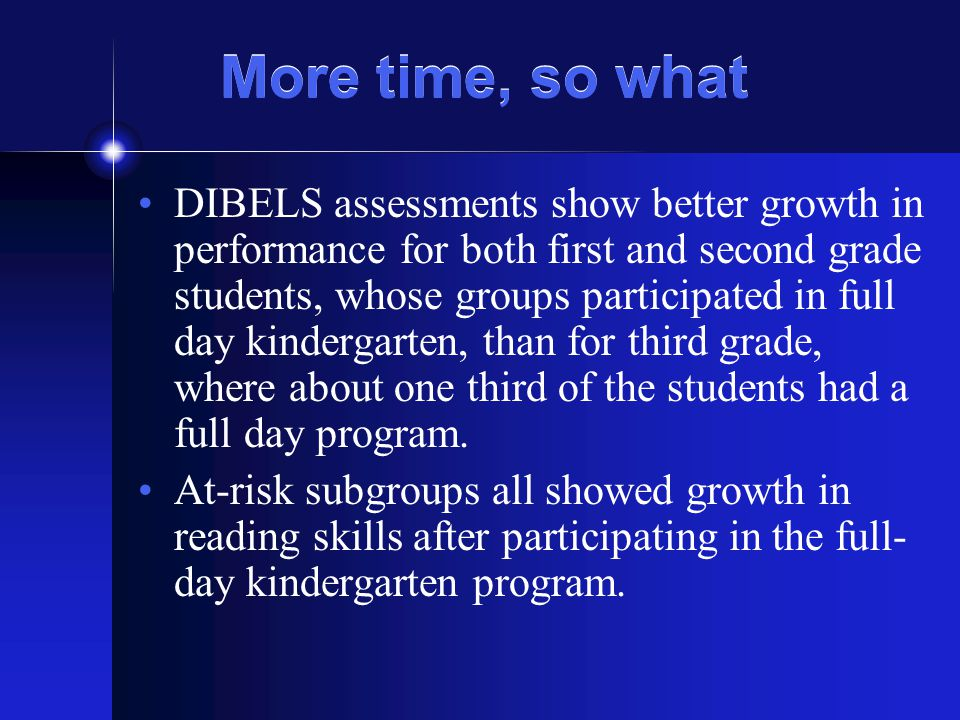 More time, so what DIBELS assessments show better growth in performance for both first and second grade students, whose groups participated in full day kindergarten, than for third grade, where about one third of the students had a full day program.
