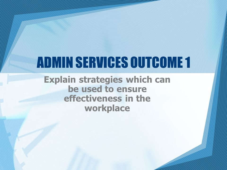 ADMIN SERVICES OUTCOME 1 Explain strategies which can be used to ensure effectiveness in the workplace