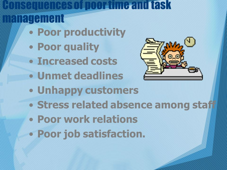 Consequences of poor time and task management Poor productivity Poor quality Increased costs Unmet deadlines Unhappy customers Stress related absence