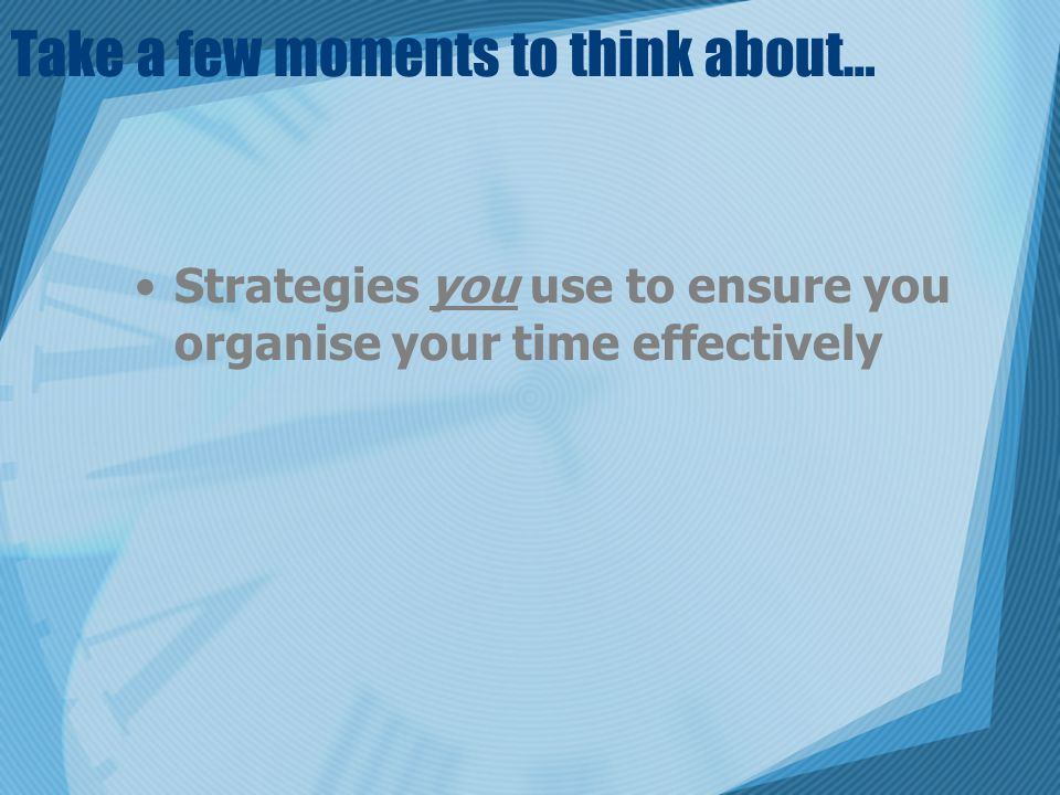 Take a few moments to think about… Strategies you use to ensure you organise your time effectively