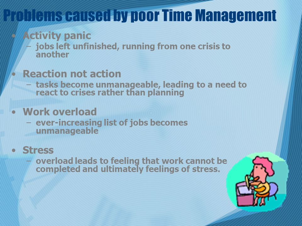 Problems caused by poor Time Management Activity panic –jobs left unfinished, running from one crisis to another Reaction not action –tasks become unmanageable, leading to a need to react to crises rather than planning Work overload –ever-increasing list of jobs becomes unmanageable Stress –overload leads to feeling that work cannot be completed and ultimately feelings of stress.