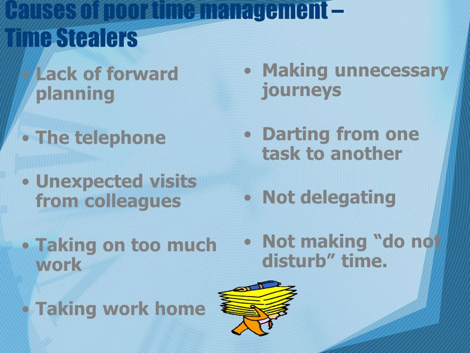 Causes of poor time management – Time Stealers Lack of forward planning The telephone Unexpected visits from colleagues Taking on too much work Taking work home Making unnecessary journeys Darting from one task to another Not delegating Not making do not disturb time.