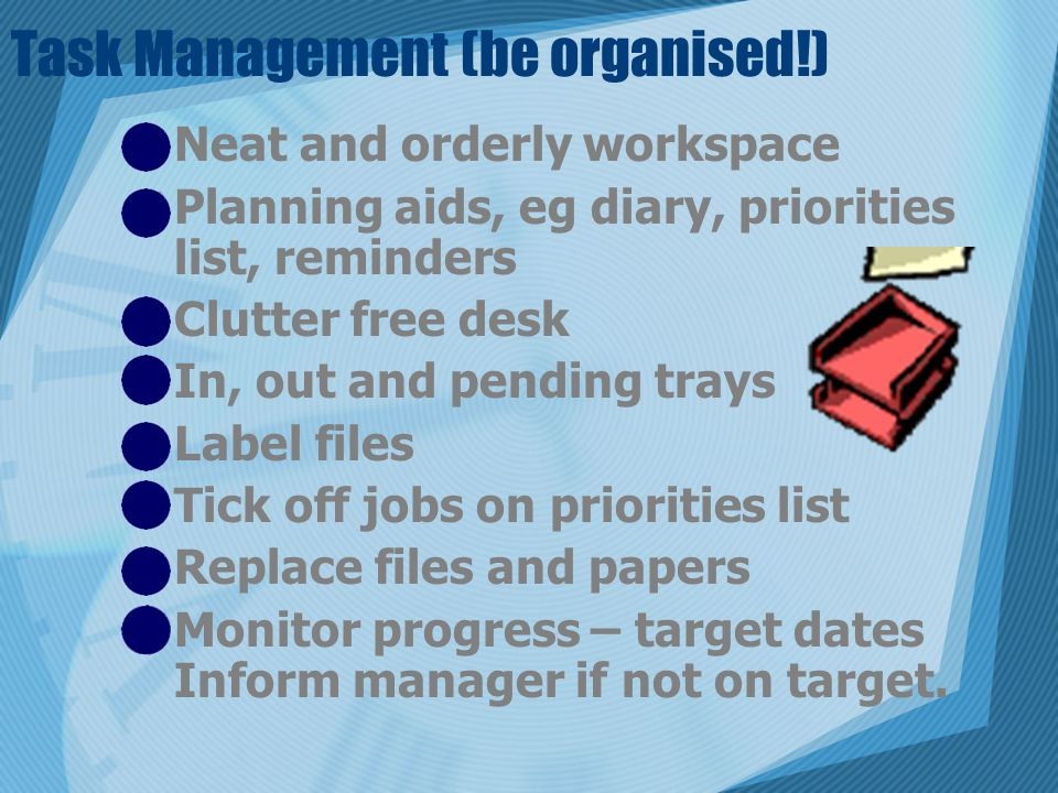 Task Management (be organised!) Neat and orderly workspace Planning aids, eg diary, priorities list, reminders Clutter free desk In, out and pending trays Label files Tick off jobs on priorities list Replace files and papers Monitor progress – target dates Inform manager if not on target.