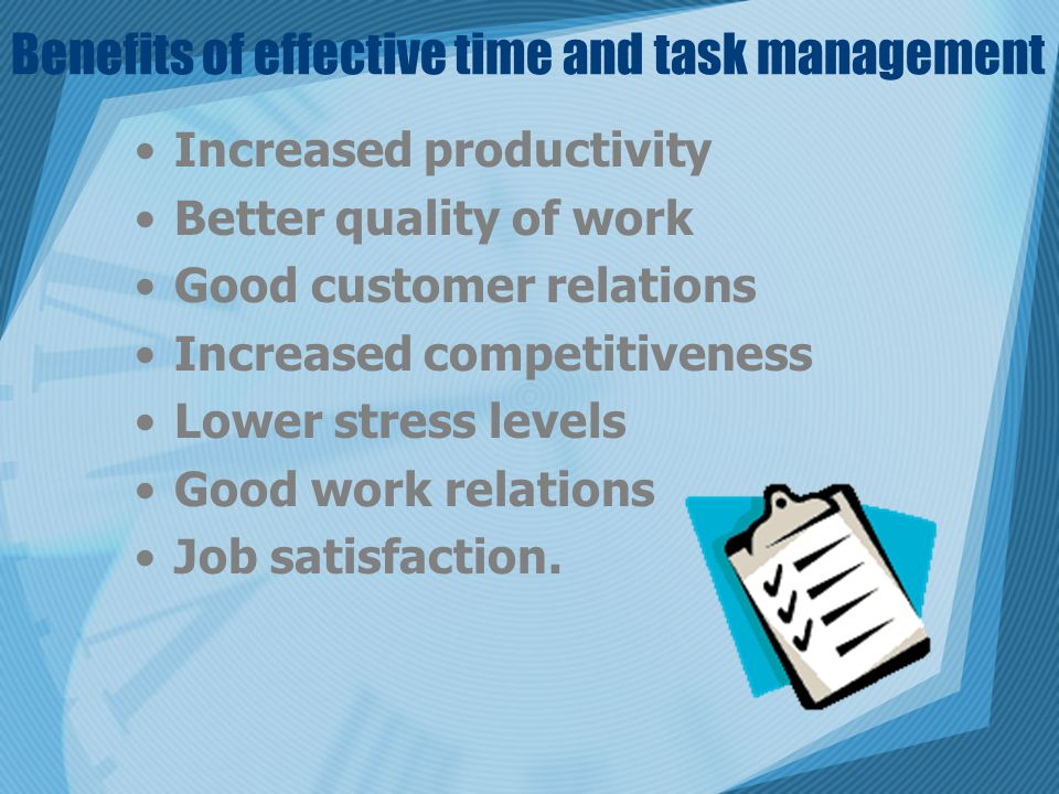 Benefits of effective time and task management Increased productivity Better quality of work Good customer relations Increased competitiveness Lower stress levels Good work relations Job satisfaction.