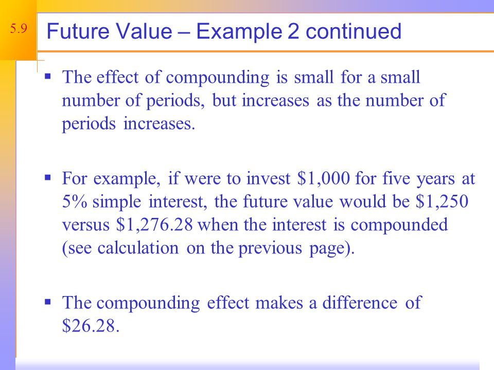 5.9 Future Value – Example 2 continued The effect of compounding is small for a small number of periods, but increases as the number of periods increases.