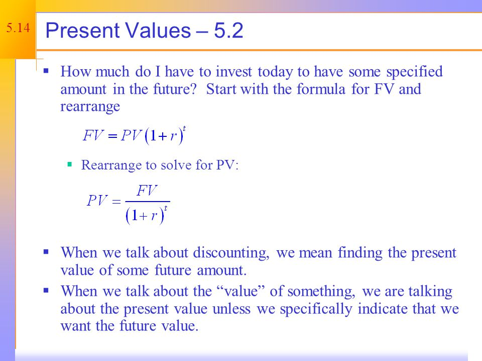 5.14 Present Values – 5.2 How much do I have to invest today to have some specified amount in the future? Start with the formula for FV and rearrange