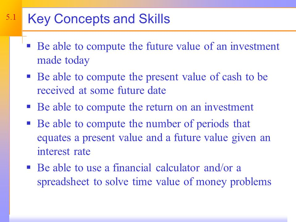 5.1 Key Concepts and Skills Be able to compute the future value of an investment made today Be able to compute the present value of cash to be receive
