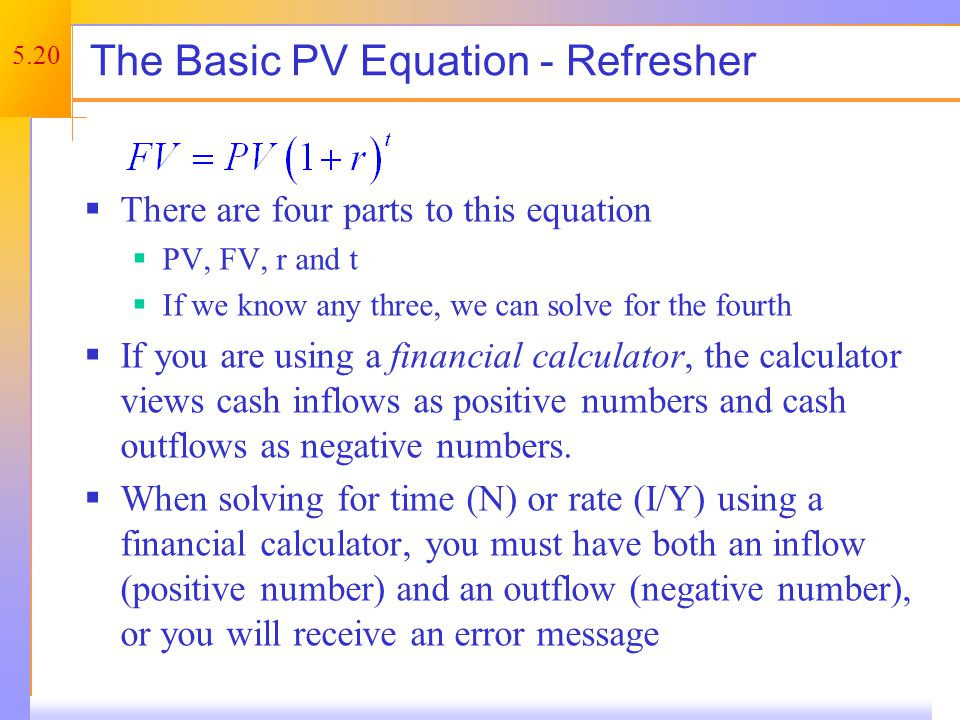 5.20 The Basic PV Equation - Refresher There are four parts to this equation PV, FV, r and t If we know any three, we can solve for the fourth If you