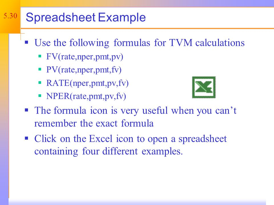 5.30 Spreadsheet Example Use the following formulas for TVM calculations FV(rate,nper,pmt,pv) PV(rate,nper,pmt,fv) RATE(nper,pmt,pv,fv) NPER(rate,pmt,pv,fv) The formula icon is very useful when you cant remember the exact formula Click on the Excel icon to open a spreadsheet containing four different examples.