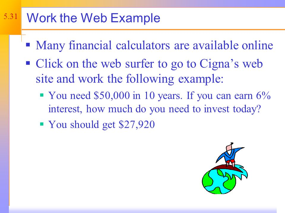 5.31 Work the Web Example Many financial calculators are available online Click on the web surfer to go to Cignas web site and work the following example: You need $50,000 in 10 years.