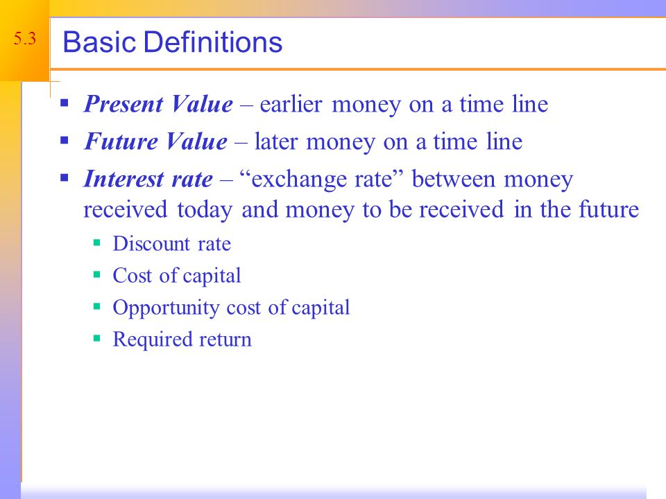 5.3 Basic Definitions Present Value – earlier money on a time line Future Value – later money on a time line Interest rate – exchange rate between money received today and money to be received in the future Discount rate Cost of capital Opportunity cost of capital Required return