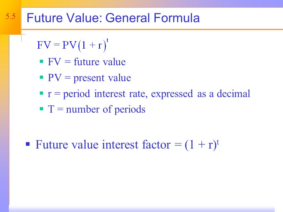 5.5 Future Value: General Formula FV = future value PV = present value r = period interest rate, expressed as a decimal T = number of periods Future v