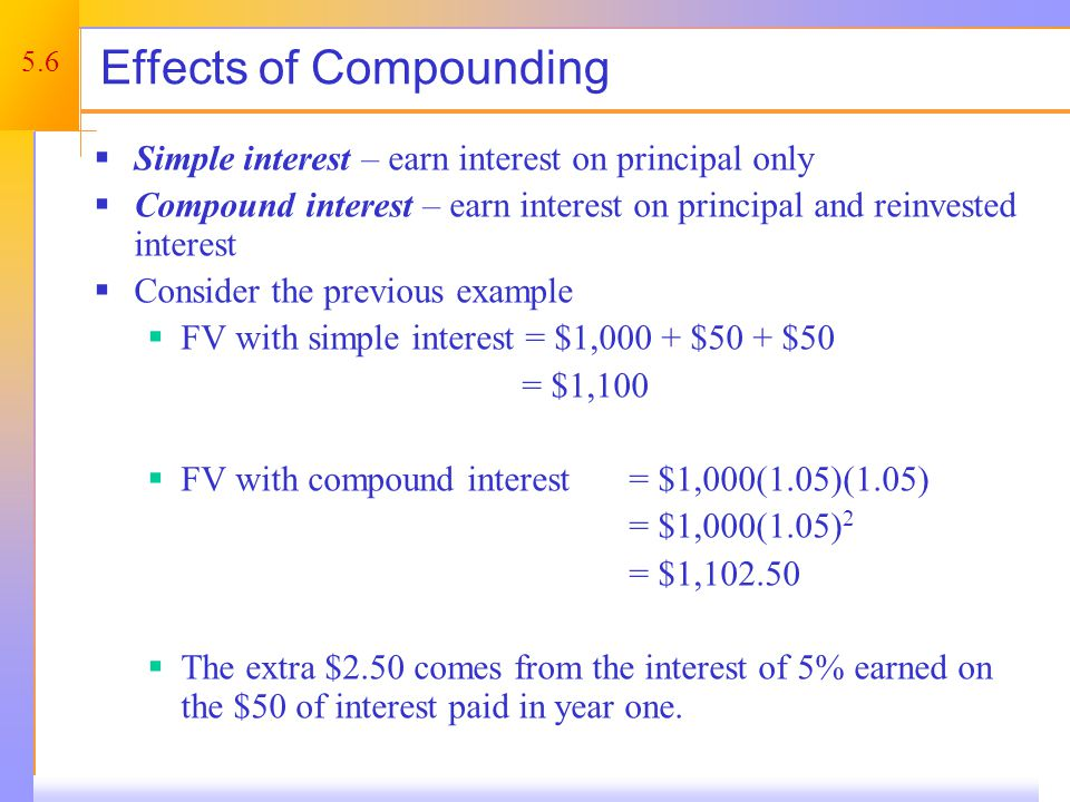 5.6 Effects of Compounding Simple interest – earn interest on principal only Compound interest – earn interest on principal and reinvested interest Co