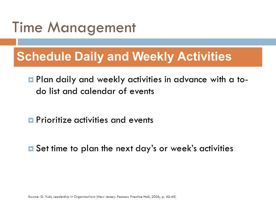 Plan daily and weekly activities in advance with a to- do list and calendar of events Prioritize activities and events Set time to plan the next days or weeks activities Schedule Daily and Weekly Activities Source: G.