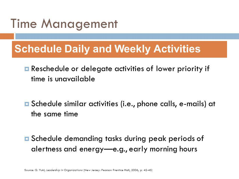 Reschedule or delegate activities of lower priority if time is unavailable Schedule similar activities (i.e., phone calls, e-mails) at the same time Schedule demanding tasks during peak periods of alertness and energye.g., early morning hours Schedule Daily and Weekly Activities Source: G.