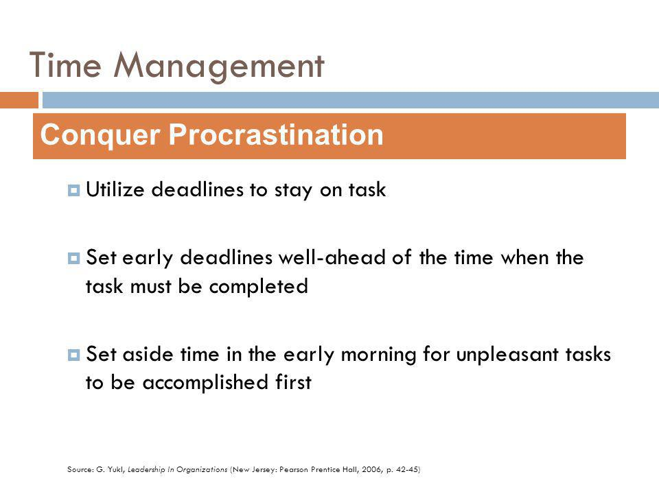 Utilize deadlines to stay on task Set early deadlines well-ahead of the time when the task must be completed Set aside time in the early morning for unpleasant tasks to be accomplished first Conquer Procrastination Source: G.