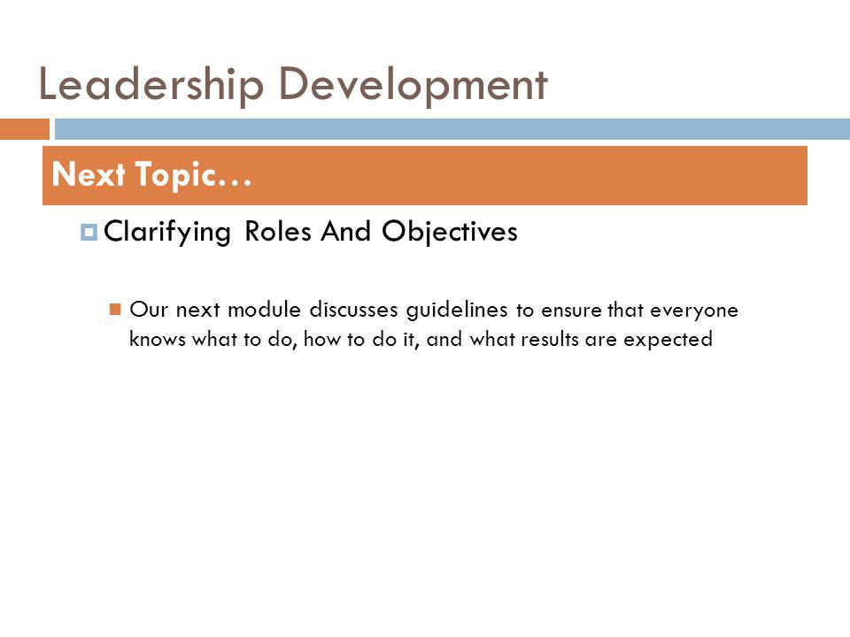 Leadership Development Clarifying Roles And Objectives Our next module discusses guidelines to ensure that everyone knows what to do, how to do it, and what results are expected Next Topic…
