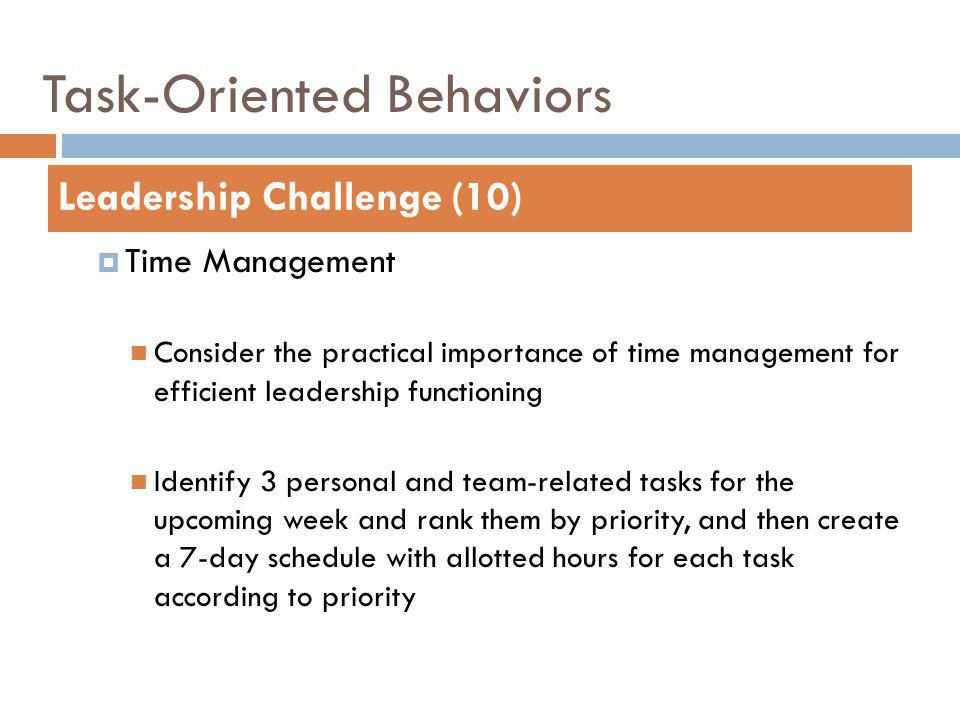 Task-Oriented Behaviors Time Management Consider the practical importance of time management for efficient leadership functioning Identify 3 personal and team-related tasks for the upcoming week and rank them by priority, and then create a 7-day schedule with allotted hours for each task according to priority Leadership Challenge (10)