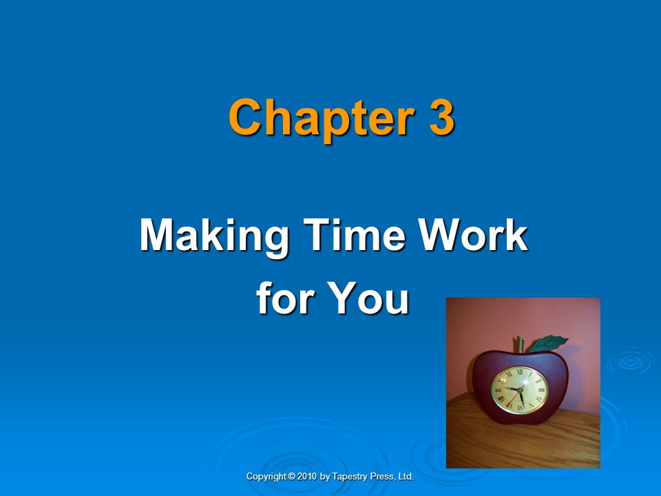 Copyright © 2010 by Tapestry Press, Ltd. Chapter 3 Making Time Work for You